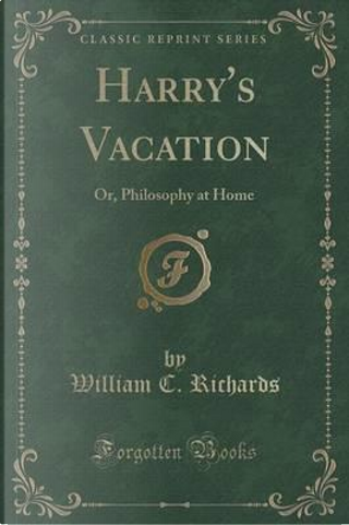 Harry's Vacation, or Philosophy at Home (Classic Reprint) by William C. Richards