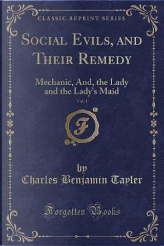 Social Evils, and Their Remedy, Vol. 1 by Charles Benjamin TAYLER