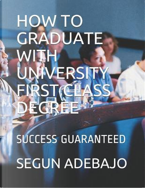 HOW TO GRADUATE WITH UNIVERSITY FIRST CLASS DEGREE by SEGUN ADEBAJO
