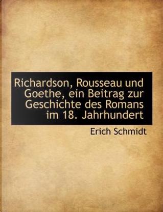 Richardson, Rousseau Und Goethe, Ein Beitrag Zur Geschichte Des Romans Im 18. Jahrhundert by Erich Schmidt