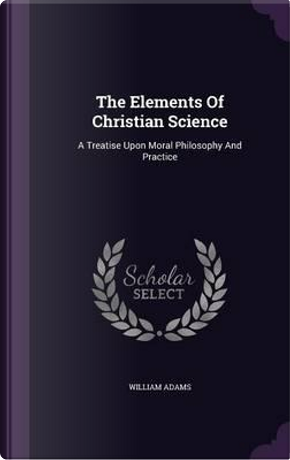 The Elements of Christian Science by William Adams