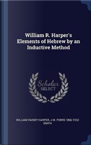 William R. Harper's Elements of Hebrew by an Inductive Method by William Rainey Harper