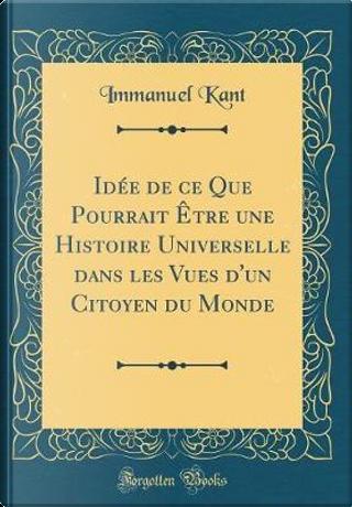 Idée de ce Que Pourrait Être une Histoire Universelle dans les Vues d'un Citoyen du Monde (Classic Reprint) by Immanuel Kant
