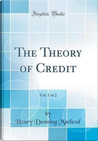 The Theory of Credit, Vol. 1 of 2 (Classic Reprint) by Henry Dunning Macleod