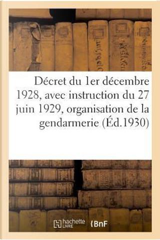 Decret du Premier Decembre 1928, avec Instruction du 27 Juin 1929 Sur l'Organisation de la Gendarmerie - by R.T. France
