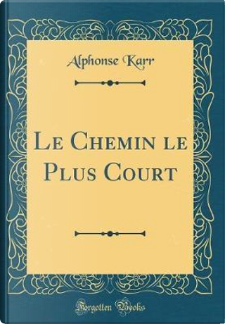 Le Chemin le Plus Court (Classic Reprint) by Alphonse Karr