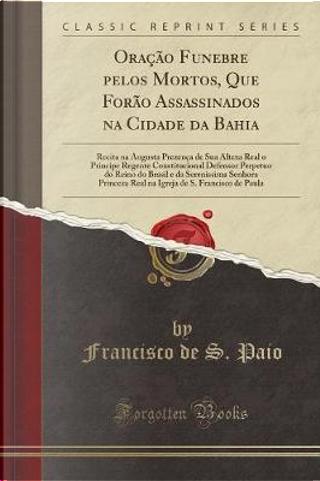 Ora¿ Funebre pelos Mortos, Que For¿Assassinados na Cidade da Bahia by Francisco de S. Paio