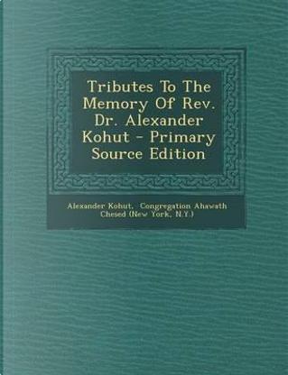 Tributes to the Memory of REV. Dr. Alexander Kohut by Alexander Kohut