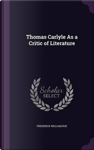 Thomas Carlyle as a Critic of Literature by Frederick William Roe