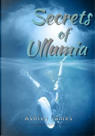 Secrets of Ullumia by Ashley James