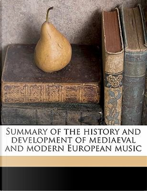 Summary of the History and Development of Mediaeval and Modern European Music by C. Hubert H. 1848 Parry