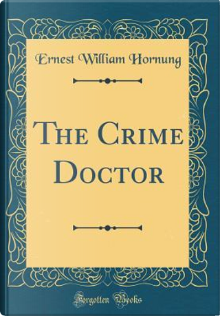 The Crime Doctor (Classic Reprint) by Ernest William Hornung