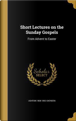 SHORT LECTURES ON THE SUNDAY G by Ashton 1808-1892 Oxenden