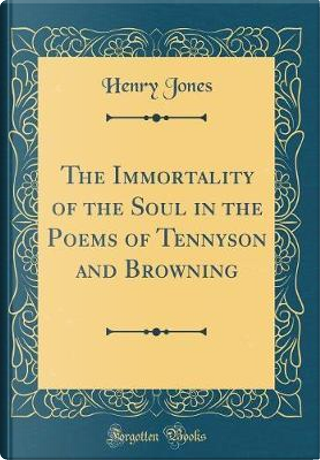 The Immortality of the Soul in the Poems of Tennyson and Browning (Classic Reprint) by Henry Jones