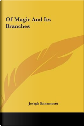Of Magic and Its Branches of Magic and Its Branches by Joseph Ennemoser