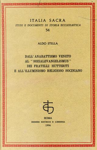 Dall'anabattismo veneto al «Sozialevangelismus» dei fratelli hutteriti e all'illuminismo religioso sociniano by Aldo Stella
