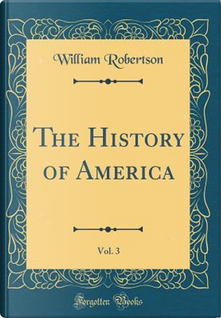 The History of America, Vol. 3 (Classic Reprint) by William Robertson