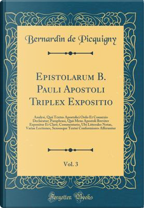 Epistolarum B. Pauli Apostoli Triplex Expositio, Vol. 3 by Bernardin De Picquigny
