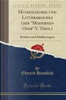 Musikalisches und Litterarisches (der Modernen Oper V. Theil) by Eduard Hanslick