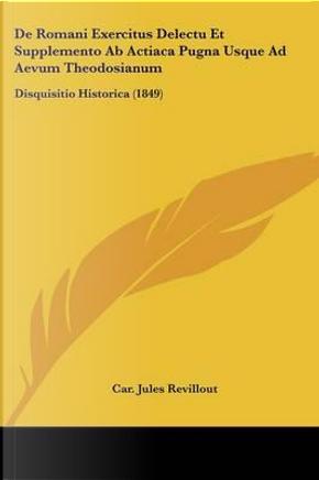 de Romani Exercitus Delectu Et Supplemento AB Actiaca Pugna Usque Ad Aevum Theodosianum by Car Jules Revillout
