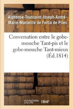Conversation Entre Le Gobe-Mouche Tant-Pis Et Le Gobe-Mouche Tant-Mieux by de Fortia de Piles-A-T-J