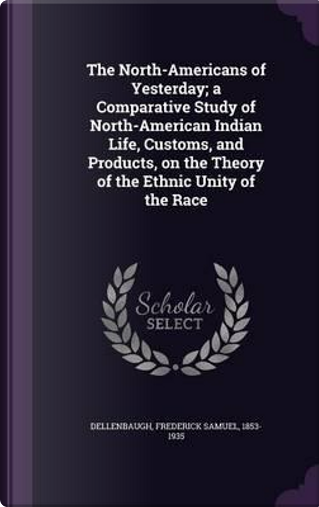 The North-Americans of Yesterday; A Comparative Study of North-American Indian Life, Customs, and Products, on the Theory of the Ethnic Unity of the Race by Frederick Samuel Dellenbaugh
