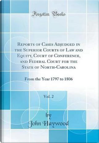 Reports of Cases Adjudged in the Superior Courts of Law and Equity, Court of Conference, and Federal Court for the State of North-Carolina, Vol. 2 by John Haywood
