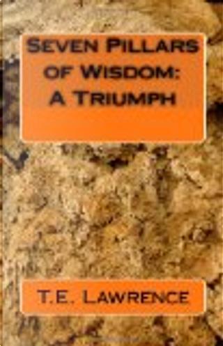 Seven Pillars of Wisdom: A Triumph by T. E. Lawrence