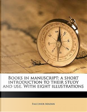 Books in Manuscript; A Short Introduction to Their Study and Use. with Eight Illustrations by Falconer Madan