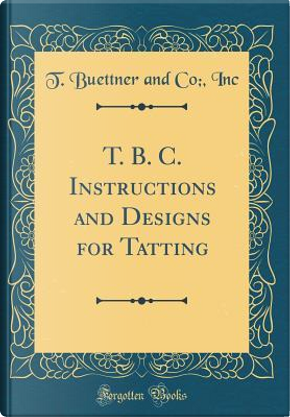 T. B. C. Instructions and Designs for Tatting (Classic Reprint) by T. Buettner And Co Inc
