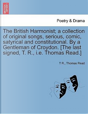 The British Harmonist; a collection of original songs, serious, comic, satyrical and constitutional. By a Gentleman of Croydon. [The last signed, T. R., i.e. Thomas Read.] by T R.