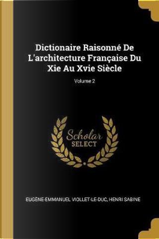 Dictionaire Raisonné de l'Architecture Française Du XIE Au Xvie Siècle; Volume 2 by Eugene-Emmanuel Viollet-Le-Duc