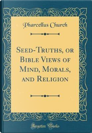 Seed-Truths, or Bible Views of Mind, Morals, and Religion (Classic Reprint) by Pharcellus Church