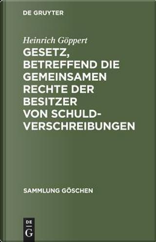 Gesetz, Betreffend Die Gemeinsamen Rechte Der Besitzer Von Schuldverschreibungen by Heinrich Göppert
