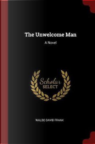 The Unwelcome Man by Waldo David Frank