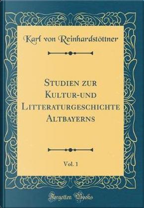 Studien Zur Kultur-Und Litteraturgeschichte Altbayerns, Vol. 1 (Classic Reprint) by Karl Von Reinhardstottner