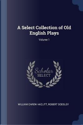 A Select Collection of Old English Plays; Volume 1 by William Carew Hazlitt
