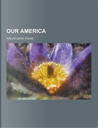 Our America by Waldo David Frank