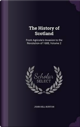 The History of Scotland, from Agricola's Invasion to the Revolution of 1688 Volume 2 by John Hill Burton