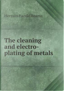 The Cleaning and Electro-Plating of Metals by Herman Harold Reama