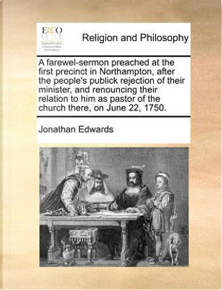 A   Farewel-Sermon Preached at the First Precinct in Northampton, After the People's Publick Rejection of Their Minister, and Renouncing Their Relatio by Jonathan Edwards