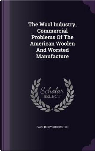 The Wool Industry, Commercial Problems of the American Woolen and Worsted Manufacture by Paul Terry Cherington