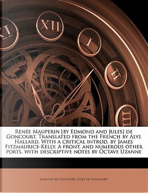 Renee Mauperin [By Edmond and Jules] de Goncourt. Translated from the French by Alys Hallard. with a Critical Introd. by James Fitzmaurice-Kelly. a Fr by Edmond De Goncourt