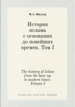 The History of Islam from the Base Up to Modern Times. Volume I by F a Myuller