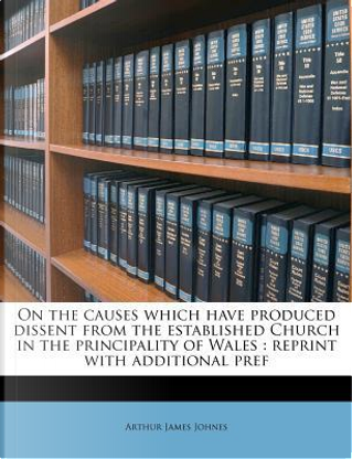 On the Causes Which Have Produced Dissent from the Established Church in the Principality of Wales by Arthur James Johnes