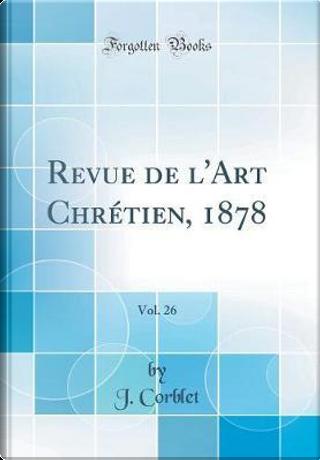Revue de l'Art Chrétien, 1878, Vol. 26 (Classic Reprint) by J. Corblet