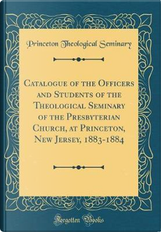 Catalogue of the Officers and Students of the Theological Seminary of the Presbyterian Church, at Princeton, New Jersey, 1883-1884 (Classic Reprint) by Princeton Theological Seminary