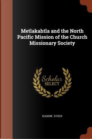 Metlakahtla and the North Pacific Mission of the Church Missionary Society by Eugene Stock