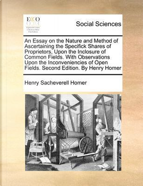 An  Essay on the Nature and Method of Ascertaining the Specifick Shares of Proprietors, Upon the Inclosure of Common Fields. with Observations Upon th by Henry Sacheverell Homer