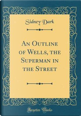 An Outline of Wells, the Superman in the Street (Classic Reprint) by Sidney Dark